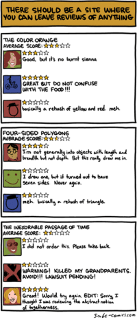 Memes, 🤖, and Seven: THERE SHOULD BE A SITE WHERE  YOU CAN LEAVE REVIEWS OF ANYTHING  THE COLOR ORANGE  AVERAGE SCORE:  Good, but it's no burmt sienna  GREAT BUT DO NOT CONFUSE  WITH THE FooD  basically a rehash of yellow are red. meh.  FOUR-SIDED POLYGON 6  Im not generally into objects with enth and  breadth b  not derin But ths real, drew me in.  I drew one, but it turned out to have  seven sides. Never  asain.  meh. basically a rehash of triangle.  THE INEXORABLE PASSAGE OF TIME  AVERAGE SCORE:  I did not order ths please take back.  WARNING! KILLED MY  GRANDPARENTS  AVOID!!! LAWSUIT PENDING  Great! Would try a  EDIT: Sorry  thouokt I was reviewing the alstrat notion  of togetherness  Smbc-comics.com http://www.smbc-comics.com/comic/2014-09-26