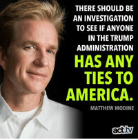America, Memes, and Trump: THERE SHOULD BE  AN INVESTIGATION  TO SEE IF ANYONE  IN THE TRUMP  ADMINISTRATION  HAS ANY  TIES TO  AMERICA.  MATTHEW MODINE  act.tv Ha, totally.