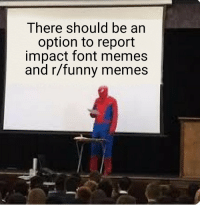 There should be an  option to report  impact font memes  and r/funny memes
