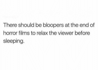 Memes, Sleeping, and Bloopers: There should be bloopers at the end of  horror films to relax the viewer before  sleeping AGREED