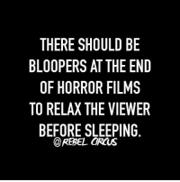 Dank, Help, and Sleeping: THERE SHOULD BE  BLOOPERS AT THE END  OF HORROR FILMS  TO RELA THE VIEWER  BEFORE SLEEPING  @REBEL CIRCUS Agreed! This would help.