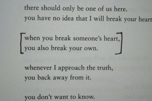 Approach: there should only be one of us here.  you have no idea that I will break your heart  when you break someone's heart,  you also break your own.  whenever I approach the truth,  you back away from it.  you don't want to know.