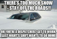For all my Mad Dispatchers dealing with the snow storms! KMK: THERE STOOMUCHSNOW  STAY OFF THE ROADS!  OH YOUREA DISPATCHERPGET TO WORK  LAST NIGHTS SHITWANTSTO GO HOME For all my Mad Dispatchers dealing with the snow storms! KMK