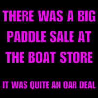 Memes, Quite, and Boat: THERE WAS A BIG  PADDLE SALE AT  THE BOAT STORE  IT WAS QUITE AN OAR DEAL The indecisive rower couldn't choose either oar.