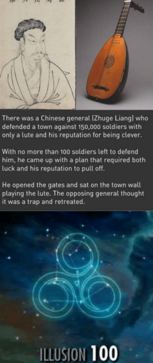 Ancient trolling at its finest: There was a Chinese general (Zhuge Liang) who  defended a town against 150,000 soldiers with  only a lute and his reputation for being clever.  With no more than 100 soldiers left to defend  him, he came up with a plan that required both  luck and his reputation to pull off.  He opened the gates and sat on the town wall  playing the lute. The opposing general thought  it was a trap and retreated.  ILLUSION 100 Ancient trolling at its finest
