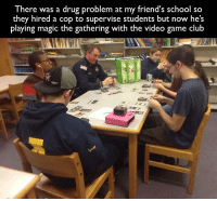 magic the gathering: There was a drug problem at  my friend's s  so  they hired a cop to supervise students but now he's  playing magic the gathering with  the video game club