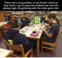 Magic, the gathering of wholesome.: There was a drug problem at my friend's school so  they hired a cop to supervise students but now he's  playing magic the gathering with the video game club Magic, the gathering of wholesome.