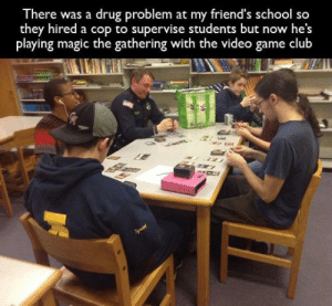 laughoutloud-club:The Police Just Want To Have Fun: There was a drug problem at my friend's school so  they hired a cop to supervise students but now he's  playing magic the gathering with the video game club laughoutloud-club:The Police Just Want To Have Fun