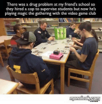 (y) Magic The Gathering Rocks My World: There was a drug problem at my friend's school so  they hired a cop to supervise students but now he's  playing magic the gathering with the video game club (y) Magic The Gathering Rocks My World