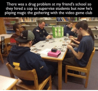 The Police Just Want To Have Fun http://www.damnlol.com/the-police-just-want-to-have-fun-90607.html: There was a drug problem at my friend's school so  they hired a cop to supervise students but now he's  playing magic the gathering with the video game club The Police Just Want To Have Fun http://www.damnlol.com/the-police-just-want-to-have-fun-90607.html