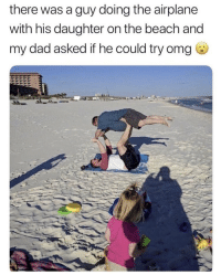 Dad, Memes, and Omg: there was a guy doing the airplane  with his daughter on the beach and  my dad asked if he could try omg https://t.co/yOx9iYgB6l