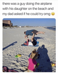 Dad, Memes, and Omg: there was a guy doing the airplane  with his daughter on the beach and  my dad asked if he could try omg