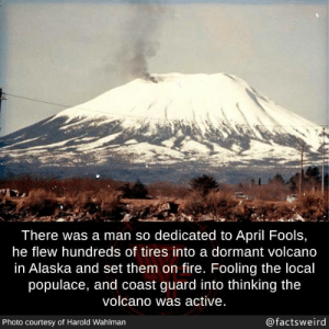 Fire, Memes, and Alaska: There was a man so dedicated to April Fools,  he flew hundreds of tires into a dormant volcano  in Alaska and set them on fire. Fooling the local  populace, and coast guard into thinking the  volcano was active  Photo courtesy of Harold Wahlman  @factsweird