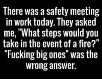 "meeting: There was a safety meeting  in work today. They asked  me, ""What steps would you  take in the event of a fire?""  ""Fucking big ones"" was the  wrong answer."
