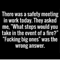 "Well now I know 😂😂😂 thestruggleisreal: There was a safety meeting  in work today. They asked  me, ""What steps would you  take in the event of a fire?""  ""Fucking big ones"" was the  wrong answer. Well now I know 😂😂😂 thestruggleisreal"