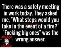 "meeting: There was a safety meeting  in work today. They asked  me, What steps would you  take in dafug of a fire?""  the event ""Fucking big ones was the  Wrong answer.  DATUQFUNNIES NET"