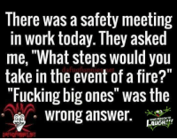 "Did you laugh? Please rate this on a scale of ""1"" to ""10"".: There was a safety meeting  in work today. They asked  me, What steps would you  take in the fug of a fire?""  event ""Fucking big ones was the  wrong answer.  RTRSONTO,  LALIGH Did you laugh? Please rate this on a scale of ""1"" to ""10""."