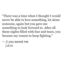 "Being Alone, Love, and Time: ""There was a time when I thought I would  never be able to love something, let alone  someone, again but you gave me  something to look forward to. After all  these nights filled with fear and tears, you  became my reason to keep fighting.""  // you saved me  j.d.m."