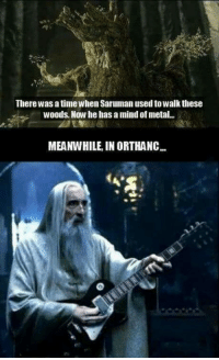 saruman: There was a timewhen Saruman used to Walk these  Woods. Now he has a mind of metal.  MEANWHILE IN ORTHANC...