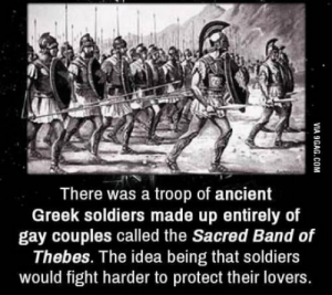 Soldiers, Ancient, and Greek: There was a troop of ancient  Greek soldiers made up entirely of  gay couples called the Sacred Band of  Thebes. The idea being that soldiers  would fight harder to protect their lovers. Oh man