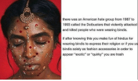 """bindis are beautiful honestly: there was an American hate group from 1987 to  1993 called the Dotbusters that violently attacked  and killed people who were wearing bindis.  if after knowing this you make fun of hindus for  wearing bindis to express their religion or if you us  bindis solely as fashion accessories in order to  appear """"exotic"""" or """"quirky"""" you are trash bindis are beautiful honestly"""