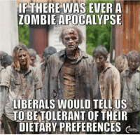 Zombie: THERE WAS EVER A l  ZOMBIE APOCALYPSE  LIBERALS WOULD TELL US  TO BE TOLERANT OF THEIR  DIETARY PREFERENCES