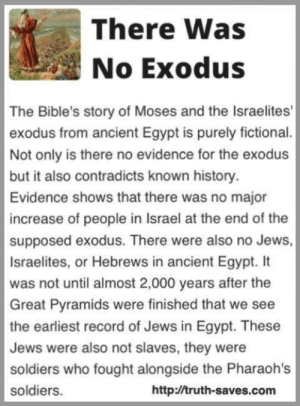 Please check out our awesome Secular Apparel Shop! ⭐️ https://shop.spreadshirt.com/WFLAtheism ⭐️: There Was  No Exodus  The Bible's story of Moses and the Israelites'  exodus from ancient Egypt is purely fictional  Not only is there no evidence for the exodus  but it also contradicts known history  Evidence shows that there was no major  increase of people in Israel at the end of the  supposed exodus. There were also no Jews,  Israelites, or Hebrews in ancient Egypt. It  was not until almost 2,000 years after the  Great Pyramids were finished that we see  the earliest record of Jews in Egypt. These  Jews were also not slaves, they were  soldiers who fought alongside the Pharaoh's  soldiers.  http://truth-saves.com Please check out our awesome Secular Apparel Shop! ⭐️ https://shop.spreadshirt.com/WFLAtheism ⭐️