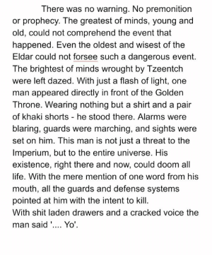 Life, Shit, and Twitter: There was no warning. No premonition  prophecy. The greatest of minds, young and  old, could not comprehend the event that  happened. Even the oldest and wisest of the  Eldar could not forsee such a dangerous event.  The brightest of minds wrought by Tzeentch  were left dazed. With just a flash of light, one  man appeared directly in front of the Golden  Throne. Wearing nothing but a shirt and a pair  of khaki shorts - he stood there. Alarms were  blaring, guards were marching, and sights were  set on him. This man is not just a threat to the  Imperium, but to the entire universe. His  existence, right there and now, could doom all  life. With the mere mention of one word from his  mouth, all the guards and defense systems  pointed at him with the intent to kill  With shit laden drawers and a cracked voice the  man said '.. Yo'. A friend of mine on Twitter who goes by Coach Dorn wrote this after we chatted about what would happen if somebody that knows all the 40k lore somehow ends up in the 41st Millennium...