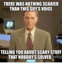 scary: THERE WAS NOTHING SCARIER  THAN THIS GUYS VOICE  TELLING YOU ABOUT SCARY STUFF  THAT NOBODY'S SOLVED  shared