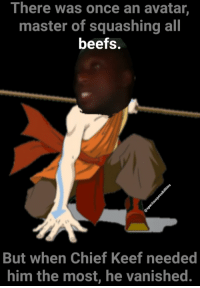 Squashing: There was once an avatar,  master of squashing all  beefs.  But when Chief Keef needed  him the most, he vanished.