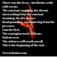 Feeling really ill today, hence the post 😷🤒 terrorfiction horror writing write writer author authorsofinstagram writersoninstagram writersofig writerscommunity writersofinstagram writinglife writerslife horrorauthor instahorror instadaily amwriting horrorgram wordporn scarystories creativewriting spilledink poemsoninstagram poemsofig poetsofinstagram poetsofig poetcommunity poemsofig poem poetry: There was the fever... hot flushes with  cold sweats.  The constant coughing, dry throat  chest aching from the constant  straining, the dry heaves.  Head pounding eyes watering from the  pressure.  I am the first.  The contagion starts with me.  Patient zero.  The sickness will reach you all.  This is the beginning ofthe end...  Terrorfiction.com Feeling really ill today, hence the post 😷🤒 terrorfiction horror writing write writer author authorsofinstagram writersoninstagram writersofig writerscommunity writersofinstagram writinglife writerslife horrorauthor instahorror instadaily amwriting horrorgram wordporn scarystories creativewriting spilledink poemsoninstagram poemsofig poetsofinstagram poetsofig poetcommunity poemsofig poem poetry