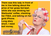 starbucks coffee: There was this lady in front of  me in line talking about the  price of her grass fed beef,  while she was drinking her  Starbucks coffee, checking  her Fitbit, and talking on her  gold iPhone  Long story  short, I need  bail money.  SNARKALACARDS  women after 50.co