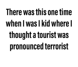 Mixup: There was this one time  when I was I kid where I  thought a tourist was  pronounced terrorist Mixup