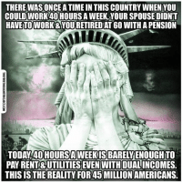 Facebook, Memes, and News: THERE WASONCE A TIME IN THIS COUNTRY WHEN YOU  COULD WORK40HOURSA WEEK,YOUR SPOUSEDIDNT  HAVETOWORK&YOURETIREDAT 6O WITH A PENSION  TODAY 40HOURSAWEEKIS BARELYENOUGHTO  PAY RENT& UTILITIES EVEN WITH DUALINCOMES.  THIS IS THE REALITY FOR 45 MILLION AMERICANS. 💭 What happened? Oh right the Federal Reserve 💭🤔🤔🤔💭 Join Us: @TheFreeThoughtProject 💭 TheFreeThoughtProject 💭 LIKE our Facebook page & Visit our website for more News and Information. Link in Bio... 💭 www.TheFreeThoughtProject.com