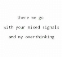 Thinking, There, and Over: there we go  wi th your mixed signals  and my over thinking
