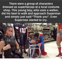 "Crying, Memes, and Shopping: There were a group of characters  dressed as superheroes at a local costume  shop. This young boy, who uses a walker,  did his best to walk and approach Superman  and simply just said ""Thank you"". Even  Superman started to cry Awww"