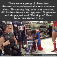 """Memes, Superhero, and Superman: There were a group of characters  dressed as superheroes at a local costume  shop. This young boy, who uses a walker,  did his best to walk and approach Superman  and simply just said """"Thank you"""". Even  Superman started to cry.  /officialmbf  ambfactz  步@blowingf  actz Awwwww! randomwednesday tumblr tumblrtextpost superhero superheroes superman wonderwoman hawkman captainamerica charity amazing"""