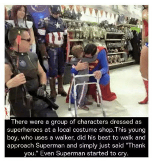 "What Superman movies should be.: There were a group of characters dressed as  superheroes at a local costume shop.This young  boy, who uses a walker, did his best to walk and  approach Superman and simply just said ""Thank  you."" Even Superman started to cry. What Superman movies should be."