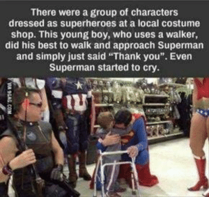 "Even Superman started to cry: There were a group of characters  dressed as superheroes at a local costume  shop. This young boy, who uses a walker,  did his best to walk and approach Superman  and simply just said ""Thank you"". Even  Superman started to cry.  VA 9GAG.COM Even Superman started to cry"