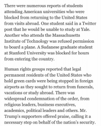 imagine studying your ass off and getting into a prestigious university going to see your family and not being able to return to study, all because of racist, unjustified law. All countries that are blocked have NEVER produced an islamic terrorist. Please read up and study!!!!!!!!!!!!!!!: There were numerous reports of students  attending American universities who were  blocked from returning to the United States  from visits abroad. One student said in a Twitter  post that he would be unable to study at Yale.  Another who attends the Massachusetts  Institute of Technology was refused permission  to board a plane. A Sudanese graduate student  at Stanford University was blocked for hours  from entering the country  Human rights groups reported that legal  permanent residents of the United States who  hold green cards were being stopped in foreign  airports as they sought to return from funerals,  vacations or study abroad. There was  widespread condemnation of the order, from  religious leaders, business executives,  academics, political leaders and others. Mr.  Trump's supporters offered praise, calling it a  necessary step on behalf of the nation's security imagine studying your ass off and getting into a prestigious university going to see your family and not being able to return to study, all because of racist, unjustified law. All countries that are blocked have NEVER produced an islamic terrorist. Please read up and study!!!!!!!!!!!!!!!