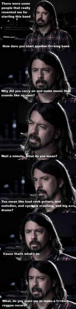 epicjohndoe:  Dave Grohl Telling It Like It Is: There were some  people that really  resented me for  starting this band  How dare you start another f**king band  Why did you carry on and make music that  sounds like nirvana?  Wait a minute, What do you mean?  You mean like loud rock guitars, and  melodies, and cymbals crashing, and big a  drums?  Cause that's what I do  What, do  reggae record?  you want me to make a f**kin epicjohndoe:  Dave Grohl Telling It Like It Is