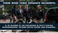 America, Chelsea, and New York: THERE WERE THREE SEPARATE INCIDENTS:  2) 29 INJURED BY AN EXPLOSION IN NYC'S CHELSEA  NEIGHBORHOOD. SECOND DEVICE FOUND AND DISARMED. Here's what you need to know about the terrorist attacks in New York and New Jersey this weekend. The main suspect, Ahmad Khan Rahami, an Afghan immigrant, was apprehended after a shootout with police and charged with five counts of attempted murder. LIKE if you agree that we cannot continue to let potential terrorists into America!