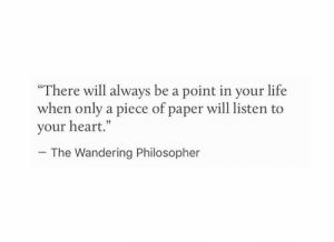 "philosopher: ""There will always be a point in your life  when only a piece of paper will listen to  your heart.""  05  The Wandering Philosopher"