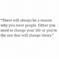 """Life, Change, and Reason: """"There will always be a reason  why you meet people. Either you  need to change your life or you're  the one that will change theirs."""""""