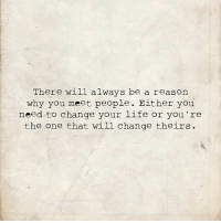 Life, Change, and One: There will always be a reasorn  why you meet people. Either you  need to change your life or you 're  the one that will change theirs.