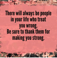 memes: There will always be people  in your life who treat  you wrong  Be sure to thank them for  making you strong