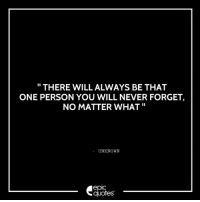 Android, Love, and Http: THERE WILL ALWAYS BE THAT  ONE PERSON YOU WILL NEVER FORGET,  NO MATTER WHAT  UNKNOWN  epIC  quotes #1351  #Love Suggested by Saloni   Download our Android App : http://bit.ly/1NXVrLL Download our iOS App https://appsto.re/in/luPOcb.i