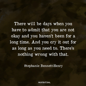 Wordables: There will be days when you  have to admit that you are not  okay and you haven't been for a  long time. And you cry it out for  as long as you need to. There's  nothing wrong with that.  Stephanie Bennett-Henry  Wordables.
