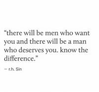 """Be a Man, Who, and Sin: """"there will be men who want  you and there will be a man  who deserves you, know the  difference,  - r.h. Sin  35"""