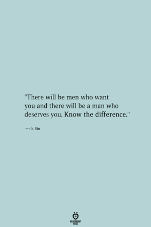 "Be a Man, Who, and Sin: ""There will be men who want  you and there will be a man who  deserves you. Know the difference.""  - r.h. Sin"